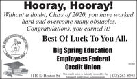 Hooray, Hooray!Without a doubt, Class of 2020, you have workedhard and overcome many obstacles.Congratulations, you earned it!EDUCATIONBest Of Luck To You All.Big Spring EducationEmployees FederalCredit UnionFEDERALwww.bstcu.comCREDIT302568This credit union is federally insured by theNational Credit Union Administration(432) 263-83931110 S. Benton St.BIGSPRINGEMPLO Hooray, Hooray! Without a doubt, Class of 2020, you have worked hard and overcome many obstacles. Congratulations, you earned it! EDUCATION Best Of Luck To You All. Big Spring Education Employees Federal Credit Union FEDERAL www.bstcu.com CREDIT 302568 This credit union is federally insured by the National Credit Union Administration (432) 263-8393 1110 S. Benton St. BIG SPRING EMPLO