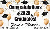 Congratulations42020Graduates!Faye's Flowers1013 S. Gregg t.(432) 267-2571302602 Congratulations 42020 Graduates! Faye's Flowers 1013 S. Gregg t. (432) 267-2571 302602