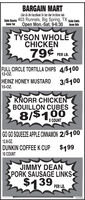 BARGAIN MARTLike Us On FaceBook To See Our In-Store AdsSale Starts 403 Runnels, Big Spring, TXsate EmdsJune tst Open Mon.-Sat. 9-6:30 June GthTÝSON WHOLECHICKEN79 PER LE.FULL CIRCLE TORTILLA CHIPS 4/$10012-OZ.HEINZ HONEY MUSTARD 3/$10015-OZ.KNORR CHICKENBOUILLON CUBES8/$1008 COUNTGO GO SQUEEZE APPLE CINNAMON 2/$10012.8-OZ.DUNKIN COFFEE K CUP $19910 COUNTJIMMY DEANPORK SAUSAGE LINKS$139PER LB.302406 BARGAIN MART Like Us On FaceBook To See Our In-Store Ads Sale Starts 403 Runnels, Big Spring, TX sate Emds June tst Open Mon.-Sat. 9-6:30 June Gth TÝSON WHOLE CHICKEN 79 PER LE. FULL CIRCLE TORTILLA CHIPS 4/$100 12-OZ. HEINZ HONEY MUSTARD 3/$100 15-OZ. KNORR CHICKEN BOUILLON CUBES 8/$100 8 COUNT GO GO SQUEEZE APPLE CINNAMON 2/$100 12.8-OZ. DUNKIN COFFEE K CUP $199 10 COUNT JIMMY DEAN PORK SAUSAGE LINKS $139 PER LB. 302406