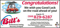 Congratulations!We wish you Good Luckon the road ahead of you!Angola, IN(260) 829-6287Bill'swww.billsprofessionaltowing.com24 Hour Towing, Road ServiceFull Service Auto & Truck RepairFleet Maintenance - Light & Heavy DutyLockout ServicesASProfessional Towing,Recovery & RepairAUTOCARECERApprved Congratulations! We wish you Good Luck on the road ahead of you! Angola, IN (260) 829-6287 Bill's www.billsprofessionaltowing.com 24 Hour Towing, Road Service Full Service Auto & Truck Repair Fleet Maintenance - Light & Heavy Duty Lockout Services AS Professional Towing, Recovery & Repair AUTOCARE CER Apprved