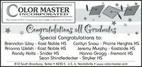 CorCOLOR MASTERINCORPORATEDThe Leader in PVC Compounds and Quality Colorants for PlasticsCongratulations all GradustesSpecial Congratulations to:Brenndon Wa - East Noble HSArianna Welsh - East Noble HSRandy Holtz - Snider HSCaitlyn Snow - Prairie Heights HSJerem Murph - Eastside HSHanna Grogg - Fremont HSSean Shindledecker - Stryker HS810 South Broaduway, Butler  4230 E., U.S. 6, Kendallville  www.color-master.com Cor COLOR MASTER INCORPORATED The Leader in PVC Compounds and Quality Colorants for Plastics Congratulations all Gradustes Special Congratulations to: Brenndon Wa - East Noble HS Arianna Welsh - East Noble HS Randy Holtz - Snider HS Caitlyn Snow - Prairie Heights HS Jerem Murph - Eastside HS Hanna Grogg - Fremont HS Sean Shindledecker - Stryker HS 810 South Broaduway, Butler  4230 E., U.S. 6, Kendallville  www.color-master.com