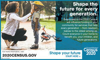 Shape thefuture for everygeneration.Responses to the 2020 Censuswill influence funding in yourcommunity for services that helpevery generation - from newbornbabies to the oldest among us.Count everyone in your home tobenefit you, your children, andfuture generations.United StatesCensus2020For more information, visit:Shape your future2020CENSUS.GOVSTART HERE >SM-LA 1773702 Shape the future for every generation. Responses to the 2020 Census will influence funding in your community for services that help every generation - from newborn babies to the oldest among us. Count everyone in your home to benefit you, your children, and future generations. United States Census 2020 For more information, visit: Shape your future 2020CENSUS.GOV START HERE > SM-LA 1773702