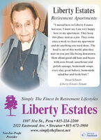 """Liberty EstatesRetirement Apartments""""I moved here to Liberty Estateslast year. I must say I am very happyhere in my apartment. They keepthis place neat as a pin. They comeonce a week to clean my apartmentand do anything you need done. Thefood is out of this world, plus theywait on you just like being downtown.How about good old ham and beanswith corn bread, sauerkraut andpolish sausage, homemade soupsevery day, great bakery, homemadesalad bar and fresh fruit.""""Dean SchmittLiberty Estates TenantSimply The Finest In Retirement LifestylesLiberty Estates1107 31st St., Peru  815-224-22002322 Eastwood Ave.  Streator  815-672-1900www.simplythefinest.netNot-For-ProfitLike us onFacebookProvider Liberty Estates Retirement Apartments """"I moved here to Liberty Estates last year. I must say I am very happy here in my apartment. They keep this place neat as a pin. They come once a week to clean my apartment and do anything you need done. The food is out of this world, plus they wait on you just like being downtown. How about good old ham and beans with corn bread, sauerkraut and polish sausage, homemade soups every day, great bakery, homemade salad bar and fresh fruit."""" Dean Schmitt Liberty Estates Tenant Simply The Finest In Retirement Lifestyles   Liberty Estates 1107 31st St., Peru  815-224-2200 2322 Eastwood Ave.  Streator  815-672-1900 www.simplythefinest.net Not-For-Profit Like us on Facebook Provider"""