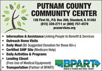 PUTNAM COUNTYCOMMUNITY CENTER128 First St., P.0. Box 208, Standard, IL 61363(815) 339-2711 or (800) 757-4579pcaservices.org Information & Assistance Linking People to Benefit & ServicesOutreach Home VisitsDaily Meal ($5 Suggested Donation for those 60+)Certified SHIP Site (Medicare Help) Daily Activities & Programs Lending Closet(Free Use of Medical Equipment)BPARTTransportation (Partner of BPART)BUREAU & PUTNAM AREA RURAL TRANSITSM-LA1775704 PUTNAM COUNTY COMMUNITY CENTER 128 First St., P.0. Box 208, Standard, IL 61363 (815) 339-2711 or (800) 757-4579 pcaservices.org  Information & Assistance Linking People to Benefit & Services Outreach Home Visits Daily Meal ($5 Suggested Donation for those 60+) Certified SHIP Site (Medicare Help)  Daily Activities & Programs  Lending Closet (Free Use of Medical Equipment) BPART Transportation (Partner of BPART) BUREAU & PUTNAM AREA RURAL TRANSIT SM-LA1775704