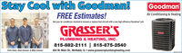 """Stay Cool with Goodman!GoodmanFREE Estimates!Air Conditioning & HeatingGet your air conditioner checked & cleaned or replace that old unit with a new high efficiency Goodman"""" unit.GRASSER'SPLUMBING & HEATING, INC.815-882-2111 