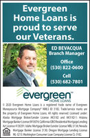 EvergreenHome Loans isproud to serveour Veterans.ED BEVACQUABranch ManagerOffice(530) 822-0600Cell(530) 682-7801TM´evergreenHOME LOANS© 2020 Evergreen Home Loans is a registered trade name of EvergreenMoneysource Mortgage Company NMLS ID 3182. Trade/service marks arethe property of Evergreen Home Loans. All rights reserved. Licensed under:Alaska Mortgage Broker/Lender License AK3182 and AK3182-1: ArizonaMortgage Banker License 0910074; California-DBO Residential Mortgage LendingAct License 4130291: Idaho Mortgage Broker/Lender License MBL-3134; NevadaMortgage Banker License 3130; Oregon Mortgage Lending LicenseLENDER ML-3213; Washington Consumer Loan Company License CL-3182.EQUAL MOUSING Evergreen Home Loans is proud to serve our Veterans. ED BEVACQUA Branch Manager Office (530) 822-0600 Cell (530) 682-7801 TM ´evergreen HOME LOANS © 2020 Evergreen Home Loans is a registered trade name of Evergreen Moneysource Mortgage Company NMLS ID 3182. Trade/service marks are the property of Evergreen Home Loans. All rights reserved. Licensed under: Alaska Mortgage Broker/Lender License AK3182 and AK3182-1: Arizona Mortgage Banker License 0910074; California-DBO Residential Mortgage Lending Act License 4130291: Idaho Mortgage Broker/Lender License MBL-3134; Nevada Mortgage Banker License 3130; Oregon Mortgage Lending License LENDER ML-3213; Washington Consumer Loan Company License CL-3182. EQUAL MOUSING