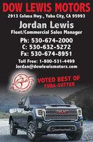 DOW LEWIS MOTORS2913 Colusa Hwy., Yuba City, CA 95993Jordan LewisFleet/Commercial Sales ManagerPh: 530-674-2000C: 530-632-5272Fx: 530-674-8951Toll Free: 1-800-531-4499Jordan@dowlewismotors.comVOTED BEST OFYUBA-SUTTEROF YUBA-SUTTERCMC2019ER DOW LEWIS MOTORS 2913 Colusa Hwy., Yuba City, CA 95993 Jordan Lewis Fleet/Commercial Sales Manager Ph: 530-674-2000 C: 530-632-5272 Fx: 530-674-8951 Toll Free: 1-800-531-4499 Jordan@dowlewismotors.com VOTED BEST OF YUBA-SUTTER OF YUBA-SUTTER CMC 2019 ER
