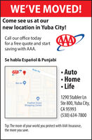 WE'VE MOVED!Come see us at ournew location in Yuba City!Call our office todayfor a free quote and startsaving with AAA.Se habla Español & Punjabi Auto Home LifeButte Rd.Bel Air1290 Stabler LnSte 800, Yuba City,CA 95993(530) 634-7800Feather DownShopping CenterTip: The more of your world you protect with AAA Insurance,the more you save. WE'VE MOVED! Come see us at our new location in Yuba City! Call our office today for a free quote and start saving with AAA. Se habla Español & Punjabi  Auto  Home  Life Butte Rd. Bel Air 1290 Stabler Ln Ste 800, Yuba City, CA 95993 (530) 634-7800 Feather Down Shopping Center Tip: The more of your world you protect with AAA Insurance, the more you save.