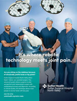 It's where robotictechnology meets joint pain.Are you sitting on the sidelines becauseof chronically painful knee or hip joints?Sutter Surgical Hospital North Valley offersMako robotic-arm assisted surgery. Thisadvanced system allows surgeons to planand perform joint replacement surgery withSutter HealthSutter Surgical HospitalNorth Valleyoutstanding accuracy and alignment. Accordingto clinical studies, this technique allows mostpeople to recover faster with less pain.530-749-5746sutterhealth.org/sshnv-makoryk It's where robotic technology meets joint pain. Are you sitting on the sidelines because of chronically painful knee or hip joints? Sutter Surgical Hospital North Valley offers Mako robotic-arm assisted surgery. This advanced system allows surgeons to plan and perform joint replacement surgery with Sutter Health Sutter Surgical Hospital North Valley outstanding accuracy and alignment. According to clinical studies, this technique allows most people to recover faster with less pain. 530-749-5746 sutterhealth.org/sshnv-mako ryk