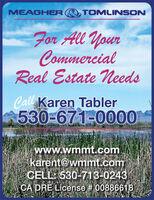 MEAGHER TOMLINSONFor All YourCommercialReal Estate NeedsCall Karen Tabler530-671-0000www.wmmt.comkarent@wmmt.comCELL: 530-713-0243CA DRE License # 00886618 MEAGHER TOMLINSON For All Your Commercial Real Estate Needs Call Karen Tabler 530-671-0000 www.wmmt.com karent@wmmt.com CELL: 530-713-0243 CA DRE License # 00886618