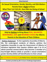 AdvertisementOn Sexual Orientation, Gender Identity, and GSA MattersParents Have a Right to KnowWhat Their 5,6,7,8,9,10... Year-Olds Are Doing at SchoolGSAGay-StroAllianceStraight?Sexual & GenderSelf-ldentityHelp by Petition to Bring About REAL, BALANCED,RESPONSIBLE, SAFE and INFORMED CHOICE for AlbertaParents in the Education of Their ChildrenPetition Statement - To the Legislative Assembly of Alberta:We, the undersigned residents of Alberta, petition theLegislative Assembly to urge the Government of Alberta tointroduce legislation that requires children ages 5 to 15 toobtain parental consent before they become a member of aGay-Straight Alliance (GSA) or provide a sexual orientation/gender identity (SOGI) self-identification to their school.See www.Bill10CourtChallenge.Org for Petition Forms, Instructions and BackgroundContent provided by Bill 10 Court Challenge Organization Advertisement On Sexual Orientation, Gender Identity, and GSA Matters Parents Have a Right to Know What Their 5,6,7,8,9,10... Year-Olds Are Doing at School GSA Gay-Stro Alliance Straight ? Sexual & Gender Self-ldentity Help by Petition to Bring About REAL, BALANCED, RESPONSIBLE, SAFE and INFORMED CHOICE for Alberta Parents in the Education of Their Children Petition Statement - To the Legislative Assembly of Alberta: We, the undersigned residents of Alberta, petition the Legislative Assembly to urge the Government of Alberta to introduce legislation that requires children ages 5 to 15 to obtain parental consent before they become a member of a Gay-Straight Alliance (GSA) or provide a sexual orientation/ gender identity (SOGI) self-identification to their school. See www.Bill10CourtChallenge.Org for Petition Forms, Instructions and Background Content provided by Bill 10 Court Challenge Organization