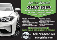 Spring SpecialONLY $299BRING YOUR VEHICLE BACK TOLIFE WITH OUR MING SHINESPRING SPECIAL. INTERIOR CLEAN/DECONTAMINATION INSIDE/OUTSIDE WINDOWS POWER POLISH/SWIRLREMOVAL HAND WAX PAINT DECONTAMINATION  RIM/TIRE CLEAN ENGINE CLEAN UNDERCARRIAGE CLEAN COMPLIMENTARY VALETSERVICEOFFER ENDS JUNE 30, 2020!BOOK YOUR APPOINTMENT TODAY!Call 780.425.1235Mingmingshine.com Spring Special ONLY $299 BRING YOUR VEHICLE BACK TO LIFE WITH OUR MING SHINE SPRING SPECIAL.  INTERIOR CLEAN/ DECONTAMINATION  INSIDE/OUTSIDE WINDOWS  POWER POLISH/SWIRL REMOVAL  HAND WAX  PAINT DECONTAMINATION  RIM/TIRE CLEAN  ENGINE CLEAN  UNDERCARRIAGE CLEAN  COMPLIMENTARY VALET SERVICE OFFER ENDS JUNE 30, 2020! BOOK YOUR APPOINTMENT TODAY! Call 780.425.1235 Ming mingshine.com