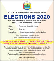 ISAACENAN ANISHINAABENOTICE OF Niisaachewan Anishinaabe NationELECTIONS 2020The band membership needs to vote and appointOne (1) Chief and Four (4) Councilors.Date:Saturday, June 27, 2020Time:9:00 amLocation:Niisaachewan Anishinaabe NationTravel assistance is available for allBand Members ages 18 years and older.*Please note, due to COVID-19, there will be STRICT health,safety & security measures taken during this Election*For more information or to confirm your attendance, please contact theExecutive Assistant or Front Desk Clerk at (807) 548-5876 or toll-free1-888-767-4960 or via email at ea@niisaachewan.ca orclerk@niisaachewan.caReturning officer contact: dovetailresources@gmail.comOut of Town Band Members:Please includes names of travelling and who will need a room. ISAACENAN ANISHINAABE NOTICE OF Niisaachewan Anishinaabe Nation ELECTIONS 2020 The band membership needs to vote and appoint One (1) Chief and Four (4) Councilors. Date: Saturday, June 27, 2020 Time: 9:00 am Location: Niisaachewan Anishinaabe Nation Travel assistance is available for all Band Members ages 18 years and older. *Please note, due to COVID-19, there will be STRICT health, safety & security measures taken during this Election* For more information or to confirm your attendance, please contact the Executive Assistant or Front Desk Clerk at (807) 548-5876 or toll-free 1-888-767-4960 or via email at ea@niisaachewan.ca or clerk@niisaachewan.ca Returning officer contact: dovetailresources@gmail.com Out of Town Band Members: Please includes names of travelling and who will need a room.