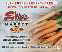 YEAR ROUND FARMER'S MARKETCurbside Pick-Up Availble - Call 927-7650SkipsFARM TOMARKETFresh Produce, Farm Eggs,Local Dry Goods, Bakery Itemsand Gift Baskets227 Midland Ave. 11A, Basalt  701 Main St. Unit C, Silt O f YEAR ROUND FARMER'S MARKET Curbside Pick-Up Availble - Call 927-7650 Skips FARM TO MARKET Fresh Produce, Farm Eggs, Local Dry Goods, Bakery Items and Gift Baskets 227 Midland Ave. 11A, Basalt  701 Main St. Unit C, Silt O f