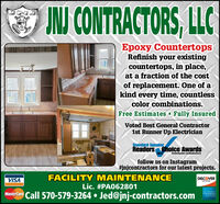 NJ CONTRACTORS, LLCEpoxy CountertopsRefinish your existingcountertops, in place,at a fraction of the costof replacement. One of akind every time, countlesscolor combinations.Free Estimates - Fully InsuredVoted Best General Contractor1st Runner Up ElectricianStandard SpeakerReaders Choice Awards2019Standardapeaker.comReadersChelcefollow us on Instagram#jnjcontractors for our latest projects.VISAFACILITY MAINTENANCEDISCOVERNEWORKLic. #PA062801Mastercard Call 570-579-3264  Jed@jnj-contractors.com NJ CONTRACTORS, LLC Epoxy Countertops Refinish your existing countertops, in place, at a fraction of the cost of replacement. One of a kind every time, countless color combinations. Free Estimates - Fully Insured Voted Best General Contractor 1st Runner Up Electrician Standard Speaker Readers Choice Awards 2019 Standardapeaker.comReadersChelce follow us on Instagram #jnjcontractors for our latest projects. VISA FACILITY MAINTENANCE DISCOVER NEWORK Lic. #PA062801 Mastercard Call 570-579-3264  Jed@jnj-contractors.com
