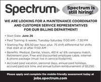 SpectrumSpectrum isstill hiring!WE ARE LOOKING FOR A MAINTENANCE COORDINATORAND CUSTOMER SERVICE REPRESENTATIVESFOR OUR BILLING DEPARTMENT!Start Date: June 26 Paid Training: 6 weeks, Tuesday-Saturday 11:00 AM - 7:30 PMStarting Pay: $16.50 per hour, plus .75 shift differential for shiftsthat start at or after 11:00 AM Benefits: Medical, Dental, Vision, 401 K w/ 6% company match,Retirement plan, Free and discounted employee cable, internet& phone package (must live in service footprint), Accrued paid vacation, personal days, annual paid holidays,accrued paid sick time, and annual tuition reimbursement of $5,250.Please apply and complete the mobile-friendly assessment today atjobs.spectrum.com Spectrum Spectrum is still hiring! WE ARE LOOKING FOR A MAINTENANCE COORDINATOR AND CUSTOMER SERVICE REPRESENTATIVES FOR OUR BILLING DEPARTMENT! Start Date: June 26  Paid Training: 6 weeks, Tuesday-Saturday 11:00 AM - 7:30 PM Starting Pay: $16.50 per hour, plus .75 shift differential for shifts that start at or after 11:00 AM  Benefits: Medical, Dental, Vision, 401 K w/ 6% company match, Retirement plan, Free and discounted employee cable, internet & phone package (must live in service footprint),  Accrued paid vacation, personal days, annual paid holidays, accrued paid sick time, and annual tuition reimbursement of $5,250. Please apply and complete the mobile-friendly assessment today at jobs.spectrum.com