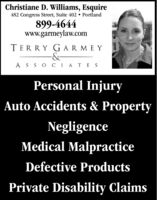 Christiane D. Williams, Esquire482 Congress Street, Suite 402  Portland899-4644www.garmeylaw.comTERRY GARMEY-&-ASSO CIATESPersonal InjuryAuto Accidents & PropertyNegligenceMedical MalpracticeDefective ProductsPrivate Disability Claims Christiane D. Williams, Esquire 482 Congress Street, Suite 402  Portland 899-4644 www.garmeylaw.com TERRY GARMEY -&- ASSO CIATES Personal Injury Auto Accidents & Property Negligence Medical Malpractice Defective Products Private Disability Claims
