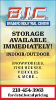 BICBRAINERD INDUSTRIAL CENTERSTORAGEAVAILABLEIMMEDIATELY!INDOOR/OUTDOORSNOWMOBILES,FISH HOUSES,VEHICLES& MORE...218-454-3963for details and pricing BIC BRAINERD INDUSTRIAL CENTER STORAGE AVAILABLE IMMEDIATELY! INDOOR/OUTDOOR SNOWMOBILES, FISH HOUSES, VEHICLES & MORE... 218-454-3963 for details and pricing