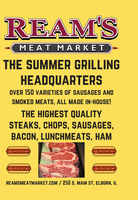 REAM'SMEAT MARKETTHE SUMMER GRILLINGHEADQUARTERSOVER 150 VARIETIES OF SAUSAGES ANDSMOKED MEATS, ALL MADE IN-HOUSE!THE HIGHEST QUALITYSTEAKS, CHOPS, SAUSAGES,BACON, LUNCHMEATS, HAMREAMSMEATMARKET.COM / 250 s. MAIN ST, ELBURN, IL REAM'S MEAT MARKET THE SUMMER GRILLING HEADQUARTERS OVER 150 VARIETIES OF SAUSAGES AND SMOKED MEATS, ALL MADE IN-HOUSE! THE HIGHEST QUALITY STEAKS, CHOPS, SAUSAGES, BACON, LUNCHMEATS, HAM REAMSMEATMARKET.COM / 250 s. MAIN ST, ELBURN, IL