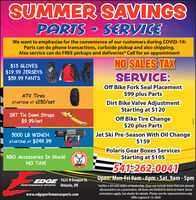 SUMMER SAVINGSPARTS SERVICEWe want to emphasize for the convenience of our customers during COVID-19:Parts can do phone transactions, curbside pickup and also shipping.Also service can do FREE pickups and deliveries* Call for an appointmentNO SALES TAX$15 GLOVES$19.99 JERSEYS$59.99 PANTSSERVICE:Off Bike Fork Seal Placement$99 plus PartsDirt Bike Valve AdjustmentStarting at $120ATV TiresSTARTING AT $250/setSRT Tie Down Straps$9.99/setOff Bike Tire Change$20 plus PartsJet Ski Pre-Season With Oil Change$1595000 LB WINCHSO00STARTING AT $249.99RBO Accessories In Stock!NO TAX!Polaris Gear Boxes ServicesStarting at $105DRBACK541-262-0041Open: Mon-Fri 9am-6pm  Sat. 9am - 5pmRBOEDGE 1625 N Oregon St.PERFORMANCE SPORTS Ontario, OR*within a 30 mile radius of dealership. Does not include items that are alreadydiscounted or on a promotion. All items are limited to stock on hand. Somerestrictions apply. See dealer for details. Photos are for representation only.Offer expires 6-13-2020www.edgeperfomancesports.com296023ERDROFLY SUMMER SAVINGS PARTS SERVICE We want to emphasize for the convenience of our customers during COVID-19: Parts can do phone transactions, curbside pickup and also shipping. Also service can do FREE pickups and deliveries* Call for an appointment NO SALES TAX $15 GLOVES $19.99 JERSEYS $59.99 PANTS SERVICE: Off Bike Fork Seal Placement $99 plus Parts Dirt Bike Valve Adjustment Starting at $120 ATV Tires STARTING AT $250/set SRT Tie Down Straps $9.99/set Off Bike Tire Change $20 plus Parts Jet Ski Pre-Season With Oil Change $159 5000 LB WINCH SO00 STARTING AT $249.99 RBO Accessories In Stock! NO TAX! Polaris Gear Boxes Services Starting at $105 DRBACK 541-262-0041 Open: Mon-Fri 9am-6pm  Sat. 9am - 5pm RBO EDGE 1625 N Oregon St. PERFORMANCE SPORTS Ontario, OR *within a 30 mile radius of dealership. Does not include items that are already discounted or on a promotion. All items are limited to stock on hand. Some restrictions apply. See dealer for details. Photos are for representation only. Offer expires 6-13-2020 www.edgeperfomancesports.com 296023 ERDRO FLY