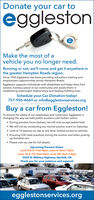 Donate your car toegglestonMake the most of avehicle you no longer need.Running or not, we'll come and get it anywhere inthe greater Hampton Roads region.Since 1955 Eggleston has been providing education, training andemployment opportunities across Hampton Roads.Eggleston supports individuals with disabilities and helps them findcareers, homes,a place in our community and assists them inestablishing meaningful relationships and leading fulfilling lives.Schedule your Car Donation today!757-905-4669 or info@egglestonservices.orgBuy a car from Eggleston!To ensure the safety of our employees and customers, Eggleston ischanging the way we hold public auctions until further notice. During preview hours (below), we will only accept sealed bids We will not be conducting our normal auction event on Saturday Limit of 10 patrons on site at one time, limited access to vehicles Ensuring CDC best practices during the auction and when pickingup donated cars Please visit our site for full detailsUpcoming Preview Dates:June 4 & 5: 9am-4pm, June 6: 8am-12pmJune 18 & 19: 9am-4pm, June 20: 8am-12pm3525 N. Military Highway, Norfolk, VAThank you for your patience and support!aglestonategglestonservices.org Donate your car to eggleston Make the most of a vehicle you no longer need. Running or not, we'll come and get it anywhere in the greater Hampton Roads region. Since 1955 Eggleston has been providing education, training and employment opportunities across Hampton Roads. Eggleston supports individuals with disabilities and helps them find careers, homes,a place in our community and assists them in establishing meaningful relationships and leading fulfilling lives. Schedule your Car Donation today! 757-905-4669 or info@egglestonservices.org Buy a car from Eggleston! To ensure the safety of our employees and customers, Eggleston is changing the way we hold public auctions until further notice.  During preview hours (below), we will only accept sealed bids  We will not be conducting our normal auction event on Saturday  Limit of 10 patrons on site at one time, limited access to vehicles  Ensuring CDC best practices during the auction and when picking up donated cars  Please visit our site for full details Upcoming Preview Dates: June 4 & 5: 9am-4pm, June 6: 8am-12pm June 18 & 19: 9am-4pm, June 20: 8am-12pm 3525 N. Military Highway, Norfolk, VA Thank you for your patience and support! aglestonat egglestonservices.org