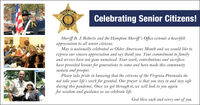 Celebrating Senior Citizens!OFFICESHERIESheriff B. J. Roberts and the Hampton Sheriff's Office extends a heartfeltappreciation to all senior citizens.May is nationally celebrated as Older Americans Month and we would like toexpress our sincere appreciation and say thank you. Your commitment to familyand service have not gone unnoticed. Your work, contributions and sacrificeshave provided lessons for generations to come and have made this communitysustain and prosper.Please take pride in knowing that the citizens of the Virginia Peninsula donot take your life's work for granted. Our prayer is that you stay in and stay safeduring this pandemic. Once we get through it, we will look to you againfor wisdom and guidance as we celebrate life.God bless each and every one of you. Celebrating Senior Citizens! OFFICE SHERIE Sheriff B. J. Roberts and the Hampton Sheriff's Office extends a heartfelt appreciation to all senior citizens. May is nationally celebrated as Older Americans Month and we would like to express our sincere appreciation and say thank you. Your commitment to family and service have not gone unnoticed. Your work, contributions and sacrifices have provided lessons for generations to come and have made this community sustain and prosper. Please take pride in knowing that the citizens of the Virginia Peninsula do not take your life's work for granted. Our prayer is that you stay in and stay safe during this pandemic. Once we get through it, we will look to you again for wisdom and guidance as we celebrate life. God bless each and every one of you.