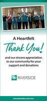 A HeartfeltThank You!and our sincere appreciationto our community for yoursupport and donationsRIVERSIDEriversideonline.com/rrmc A Heartfelt Thank You! and our sincere appreciation to our community for your support and donations RIVERSIDE riversideonline.com/rrmc