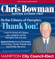 PAID POLITICAL ADVERTISEMENTChris BowmanPUTTING CITIZENS FIRSTTo the Citizens of Hampton,Thank You!I want to thank all Citizenswho voted for me forHampton City Council.Special thanks to my CampaignCommittee, Family, Friends andlocal Public Servants.Authorized and paid for by Friends of Chris BowmanHAMPTON City Council-Elect PAID POLITICAL ADVERTISEMENT Chris Bowman PUTTING CITIZENS FIRST To the Citizens of Hampton, Thank You! I want to thank all Citizens who voted for me for Hampton City Council. Special thanks to my Campaign Committee, Family, Friends and local Public Servants. Authorized and paid for by Friends of Chris Bowman HAMPTON City Council-Elect