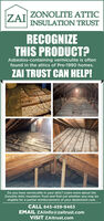 ZONOLITE ATTICZAIINSULATION TRUSTRECOGNIZETHIS PRODUCT?Asbestos-containing vermiculite is oftenfound in the attics of Pre-1990 homes.ZAI TRUST CAN HELP!Do you have vermiculite in your attic? Learn more about theZonolite Attic Insulation Trust and find out whether you may beeligible for a partial reimbursement of your abatement cost.CALL 843-459-9463EMAIL ZAlinfo@zaitrust.comVISIT ZAItrust.com ZONOLITE ATTIC ZAI INSULATION TRUST RECOGNIZE THIS PRODUCT? Asbestos-containing vermiculite is often found in the attics of Pre-1990 homes. ZAI TRUST CAN HELP! Do you have vermiculite in your attic? Learn more about the Zonolite Attic Insulation Trust and find out whether you may be eligible for a partial reimbursement of your abatement cost. CALL 843-459-9463 EMAIL ZAlinfo@zaitrust.com VISIT ZAItrust.com