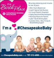 We've been delivering small miraclesfor over 30 years.theBirtkplace After-Hours 0bstetrician Level II Special Care Nursery In-house Pediatric Hospitalist Highly Specialized Neonatologists Rest Easy Rooms for Parents Labor Tubs & Birthing Balls Lactation Store - Bras, Pumps &Breastfeeding SupportCHESAPEAKE REGIONALHEALTHCAREI'm a#ChesapeakeBabyVisit ChesapeakeBaby.com or call 757-312-6508 for more information. We've been delivering small miracles for over 30 years. the Birtkplace  After-Hours 0bstetrician  Level II Special Care Nursery  In-house Pediatric Hospitalist  Highly Specialized Neonatologists  Rest Easy Rooms for Parents  Labor Tubs & Birthing Balls  Lactation Store - Bras, Pumps & Breastfeeding Support CHESAPEAKE REGIONAL HEALTHCARE I'm a #ChesapeakeBaby Visit ChesapeakeBaby.com or call 757-312-6508 for more information.