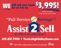 """WE will sell your homefor as low as$3,995!PAID AT CLOSING.Fees may vary. Call for details.""""Full Servicewith$avings!"""".Assist 2 SellBUYERS & SELLERS REALTY610.837.7900  YourLehighValleyHome.comEach Office Independently Owned and OperatedMLS. WE will sell your home for as low as $3,995! PAID AT CLOSING. Fees may vary. Call for details. """"Full Service with $avings!"""". Assist 2 Sell BUYERS & SELLERS REALTY 610.837.7900  YourLehighValleyHome.com Each Office Independently Owned and Operated MLS."""
