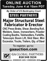 ONLINE AUCTIONTuesday, June 4 at 10am PDTBy Order of US Bankruptcy CourtSTEEL PARTNERSMajor Structural SteelFabricator & ErectorCNC Press Brake, Shear, Bending Roll,Welders, Saws, Ironworkers, PowderCoating Booths, Telehandlers, Forklifts,Telescopic Boom Lift, Skid Steer, MiniExcavator, Trucks, Trailers, Qty. of SteelTo register, go to:gaauction.comGAGA GLOBAL PARTNERS818 340 3134Lic. 2000023-105 /2000026-846, ONLINE AUCTION Tuesday, June 4 at 10am PDT By Order of US Bankruptcy Court STEEL PARTNERS Major Structural Steel Fabricator & Erector CNC Press Brake, Shear, Bending Roll, Welders, Saws, Ironworkers, Powder Coating Booths, Telehandlers, Forklifts, Telescopic Boom Lift, Skid Steer, Mini Excavator, Trucks, Trailers, Qty. of Steel To register, go to: gaauction.com GA GA GLOBAL PARTNERS 818 340 3134 Lic. 2000023-105 /2000026-846,