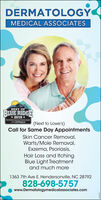 DERMATOLOGYMEDICAL ASSOCIATESBEST OFBLUE RIDGE* 2019 *Oal Co(Next to Lowe's)Call for Same Day AppointmentsSkin Cancer Removal,Warts/Mole Removal,Exzema, Psoriasis,Hair Loss and ItchingBlue Light Treatmentand much more1363 7th Ave E. Hendersonville, NC 28792828-698-5757www.Dermatologymedicalassociates.com DERMATOLOGY MEDICAL ASSOCIATES BEST OF BLUE RIDGE * 2019 * Oal Co (Next to Lowe's) Call for Same Day Appointments Skin Cancer Removal, Warts/Mole Removal, Exzema, Psoriasis, Hair Loss and Itching Blue Light Treatment and much more 1363 7th Ave E. Hendersonville, NC 28792 828-698-5757 www.Dermatologymedicalassociates.com
