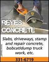 REYESCONCRETESlabs, driveways, stampand repair concrete,bobcat/dump truckwork, etc.331-6719TA-NA1066063 REYES CONCRETE Slabs, driveways, stamp and repair concrete, bobcat/dump truck work, etc. 331-6719 TA-NA1066063
