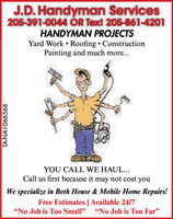 "J.D. Handyman Services205-391-0044 OR Text 205-861-4201HANDYMAN PROJECTSYard Work  Roofing  ConstructionPainting and much more...YOU CALL WE HAUL...Call us first because it may not cost youWe specialize in Both House & Mobile Home Repairs!Free Estimates | Available 24/7No Job is Too Small"" ""No Job is Too Far""TA-NA1066059 J.D. Handyman Services 205-391-0044 OR Text 205-861-4201 HANDYMAN PROJECTS Yard Work  Roofing  Construction Painting and much more... YOU CALL WE HAUL... Call us first because it may not cost you We specialize in Both House & Mobile Home Repairs! Free Estimates 