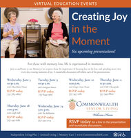 VIRTUAL EDUCATION EVENTSCreating Joyin theMomentSix upcoming presentations!For those with memory loss, life is experienced in moments.Join us and listen as our Memory Care experts share the importance of focusing less on the loss, and spending more timeevery day creating moments of joy. A roundtable discussion will follow cach of the presentations.Wednesday, June 3Tuesday, June 9Wednesday, June 10Thursday, June 1110:30 .m.with Churchland House1:00 p.m.with Kings Grant House10:30 .m.11:30 a.m.with CMC ChesapeakeRSVP today757-785-0807with Georgian ManorRSVP today757-644-5369RSVP today757-347-1281RSVP today757-349-8810COMMONWEALTHThursday, June 18Wednesday, June 24SENIOR LIVING1:00 .m.with Leigh Hall3:00 p.m.with The BallentineWelcome HomeRSVP today757-347-1681RSVP todayRSVP today for a link to the presentationand roundtable discussions.757-347-1714Independent Living Plus   Assisted Living   Memory Care   www.CommonwealthSL.com VIRTUAL EDUCATION EVENTS Creating Joy in the Moment Six upcoming presentations! For those with memory loss, life is experienced in moments. Join us and listen as our Memory Care experts share the importance of focusing less on the loss, and spending more time every day creating moments of joy. A roundtable discussion will follow cach of the presentations. Wednesday, June 3 Tuesday, June 9 Wednesday, June 10 Thursday, June 11 10:30 .m. with Churchland House 1:00 p.m. with Kings Grant House 10:30 .m. 11:30 a.m. with CMC Chesapeake RSVP today 757-785-0807 with Georgian Manor RSVP today 757-644-5369 RSVP today 757-347-1281 RSVP today 757-349-8810 COMMONWEALTH Thursday, June 18 Wednesday, June 24 SENIOR LIVING 1:00 .m. with Leigh Hall 3:00 p.m. with The Ballentine Welcome Home RSVP today 757-347-1681 RSVP today RSVP today for a link to the presentation and roundtable discussions. 757-347-1714 Independent Living Plus   Assisted Living   Memory Care   www.CommonwealthSL.com