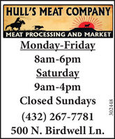 HULL'S MEAT COMPANYMEAT PROCESSING AND MARKETMonday-Friday8am-Saturday9am-4pmClosed Sundays(432) 267-7781500 N. Birdwell Ln. HULL'S MEAT COMPANY MEAT PROCESSING AND MARKET Monday-Friday 8am- Saturday 9am-4pm Closed Sundays (432) 267-7781 500 N. Birdwell Ln.
