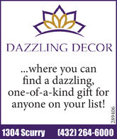DAZZLING DECOR...where you canfind a dazzling,one-of-a-kind gift foranyone on your list!1304 Scurry (432) 264-6000289406 DAZZLING DECOR ...where you can find a dazzling, one-of-a-kind gift for anyone on your list! 1304 Scurry (432) 264-6000 289406