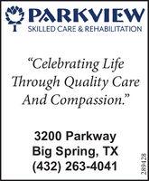"PARKVIEWSKILLED CARE & REHABILITATION""Celebrating LifeThrough Quality CareAnd Compassion.""3200 ParkwayBig Spring, TX(432) 263-4041289428 PARKVIEW SKILLED CARE & REHABILITATION ""Celebrating Life Through Quality Care And Compassion."" 3200 Parkway Big Spring, TX (432) 263-4041 289428"