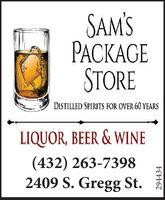 SAM'SGESTOREDISTILLED SPIRITS FOR OVER 60 YEARSLIQUOR, BEER & WINE(432) 263-73982409 S. Gregg St.294434 SAM'S GE STORE DISTILLED SPIRITS FOR OVER 60 YEARS LIQUOR, BEER & WINE (432) 263-7398 2409 S. Gregg St. 294434