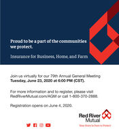 Proud to be a part of the communitieswe protect.Insurance for Business, Home, and FarmJoin us virtually for our 79th Annual General MeetingTuesday, June 23, 2020 at 6:00 PM (CST).For more information and to register, please visitRedRiverMutual.com/AGM or call 1-800-370-2888.Registration opens on June 4, 2020.Red RiverMutualYour Story is Ours to Protect Proud to be a part of the communities we protect. Insurance for Business, Home, and Farm Join us virtually for our 79th Annual General Meeting Tuesday, June 23, 2020 at 6:00 PM (CST). For more information and to register, please visit RedRiverMutual.com/AGM or call 1-800-370-2888. Registration opens on June 4, 2020. Red River Mutual Your Story is Ours to Protect
