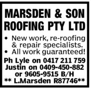 MARSDEN & SONROOFING PTY LTDț New work, re-roofing& repair specialists.ț All work guaranteed!Ph Lyle on 0417 211 759Justin on 0409-450-882or 9605-9515 B/H** L.Marsden R87746**