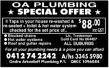 OA PLUMBING★ SPECIAL OFFER ★4 Taps in your house re-washed & re-seated + toilet & hot water systemchecked for the set price of..$88.00 inc GST● Blocked drains● Hot water systems● Roof and gutter repairsLic. TradesmanGold Card No 064407ALL SUBURBSFor all your plumbing needs & a price you can afford0412 74 2242 A/hs 3345 5980Ondre Arkadieff Plumbing P/LQBCC 1096084
