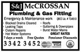 S&J McCROSSANPlumbing & Gas FittingEmergency & Maintenance workQBCC Lic. # 734910• Blocked Drains Cleared • Roofs• Guttering & Downpipes• Leaking Taps• Burst Water Mains• Cistern RepairsGREAT RATES• Hot Water Systems7 days a week Free Quotes Pensioner Discounts3342 3452