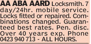 AA ABA AARD Locksmith. 7day/24hr. mobile service.Locks fitted or repaired. Combinations changed. Guaranteed best rates. Pen. disc.Over 40 years exp. Phone0423 940 713 - ALL HOURS.