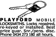 PLAYFORDMOBILELOCKSMITHS. Locks repaired,re-keyed or installed. Bestprice guar. Snr./pens. disc.Phone 0434 273 180 all hours.