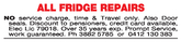 ALL FRIDGE REPAIRSNO service charge, time & Travel only. Also Doorseals. Discount to pensioners, credit card available,Elec Lic 79018. Over 35 years exp. Prompt Service,work guaranteed. Ph 3882 5785 or 0412 130 383