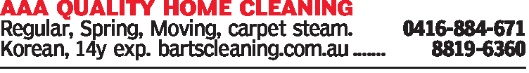 AAA QUALITY HOME CLEANINGRegular, Spring, Moving, carpet steam.0416-884-671Korean, 14y exp. bartscleaning.com.au .......8819-6360