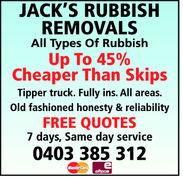 JACK'S RUBBISHREMOVALSAll Types Of RubbishUp to 45%Cheaper Than SkipsTipper truck. Fully ins. All areas.Old fashioned honesty & reliabilityFREE QUOTES7 days, Same day service0403 385 312