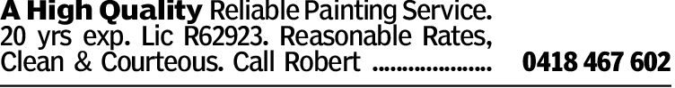 A High Quality Reliable Painting Service.20 yrs exp. Lic R62923. Reasonable Rates,Clean & Courteous. Call Robert ....................0418 467 602Sydney, Australia